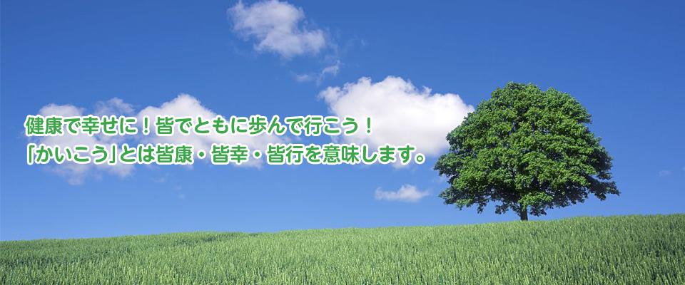 健康で幸せに!皆でともに歩んで行こう!「かいこう」とは皆康・皆幸・皆行を意味します。